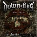 DOWN TO THIS - The First Ten Years - CD